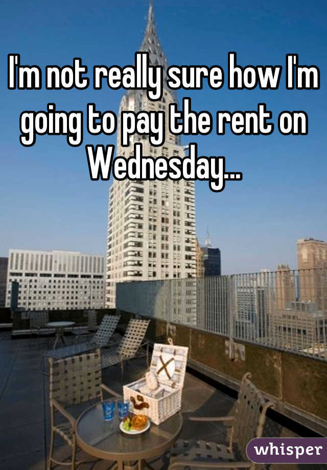 I'm not really sure how I'm going to pay the rent on Wednesday...