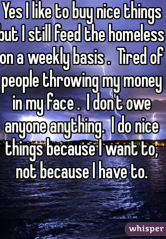 Yes I like to buy nice things but I still feed the homeless on a weekly basis .  Tired of people throwing my money in my face .  I don't owe anyone anything.  I do nice things because I want to, not because I have to.