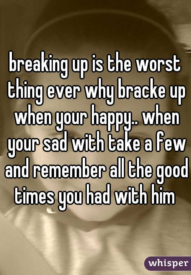 breaking up is the worst thing ever why bracke up when your happy.. when your sad with take a few and remember all the good times you had with him