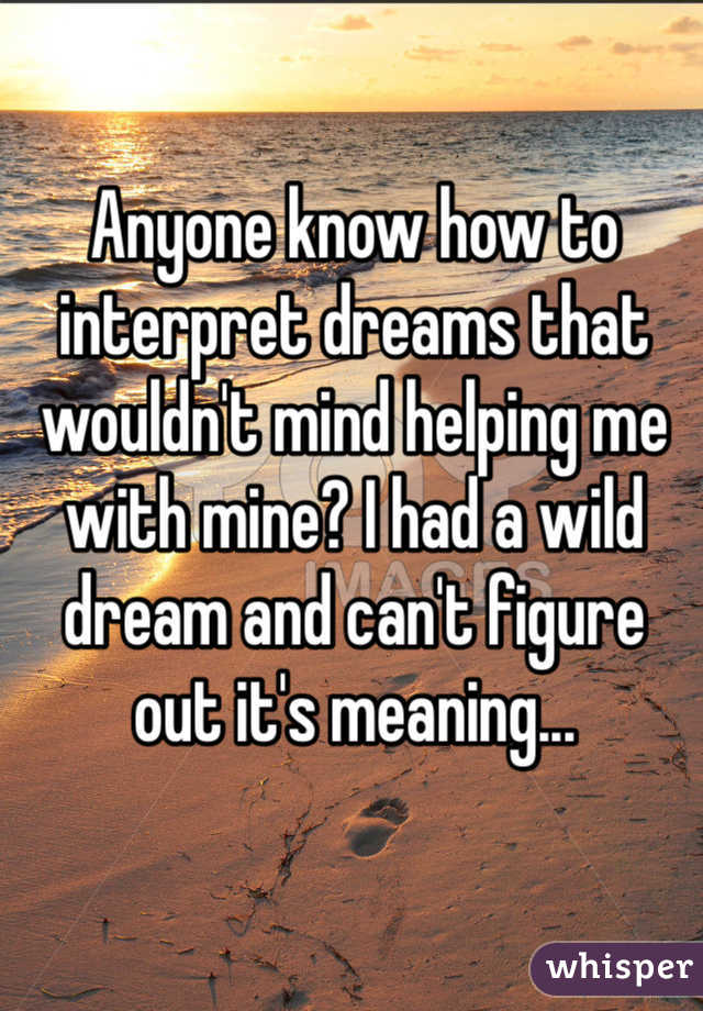 Anyone know how to interpret dreams that wouldn't mind helping me with mine? I had a wild dream and can't figure out it's meaning...