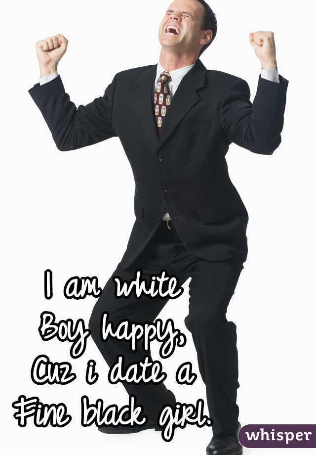 I am white Boy happy, Cuz i date a Fine black girl.