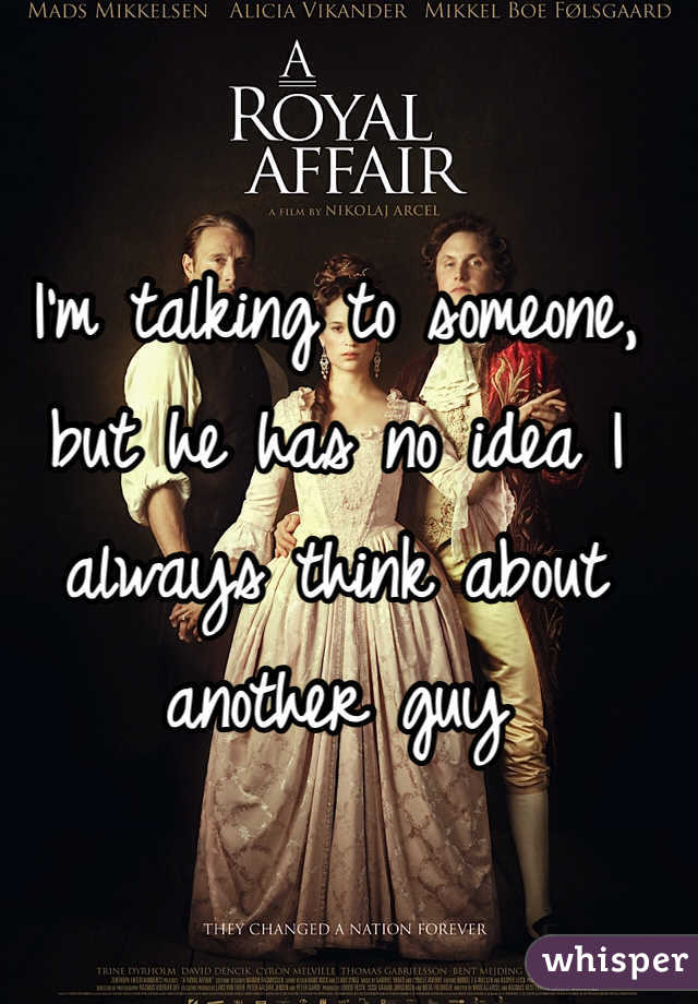 I'm talking to someone, but he has no idea I always think about another guy