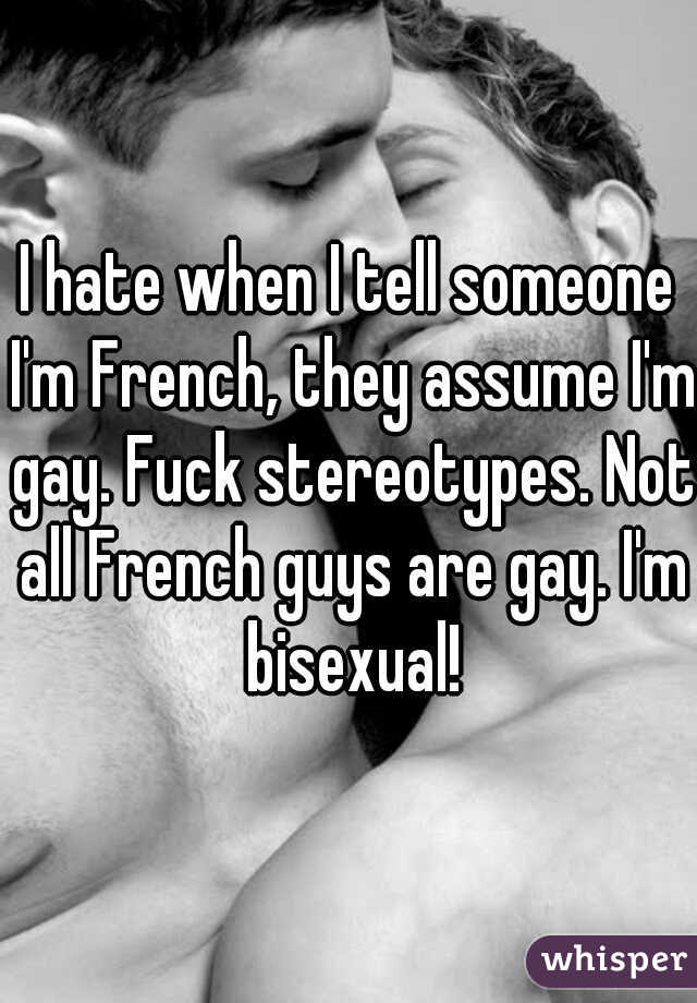 I hate when I tell someone I'm French, they assume I'm gay. Fuck stereotypes. Not all French guys are gay. I'm bisexual!