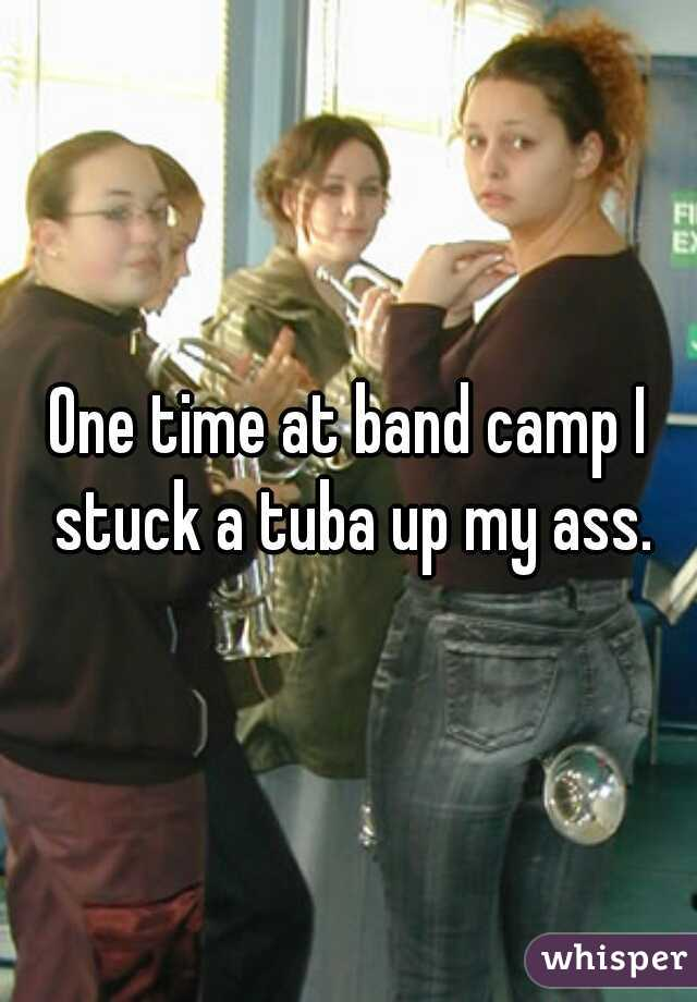 One time at band camp I stuck a tuba up my ass.