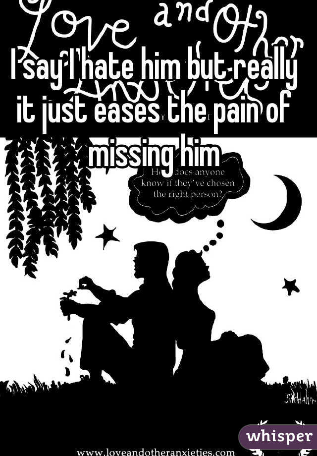 I say I hate him but really it just eases the pain of missing him