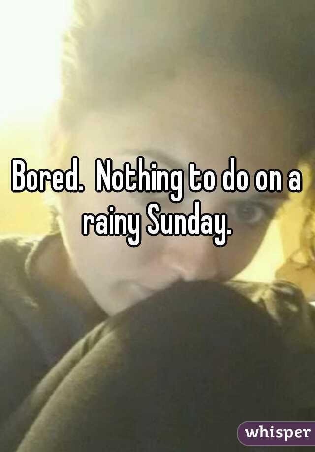 Bored.  Nothing to do on a rainy Sunday.