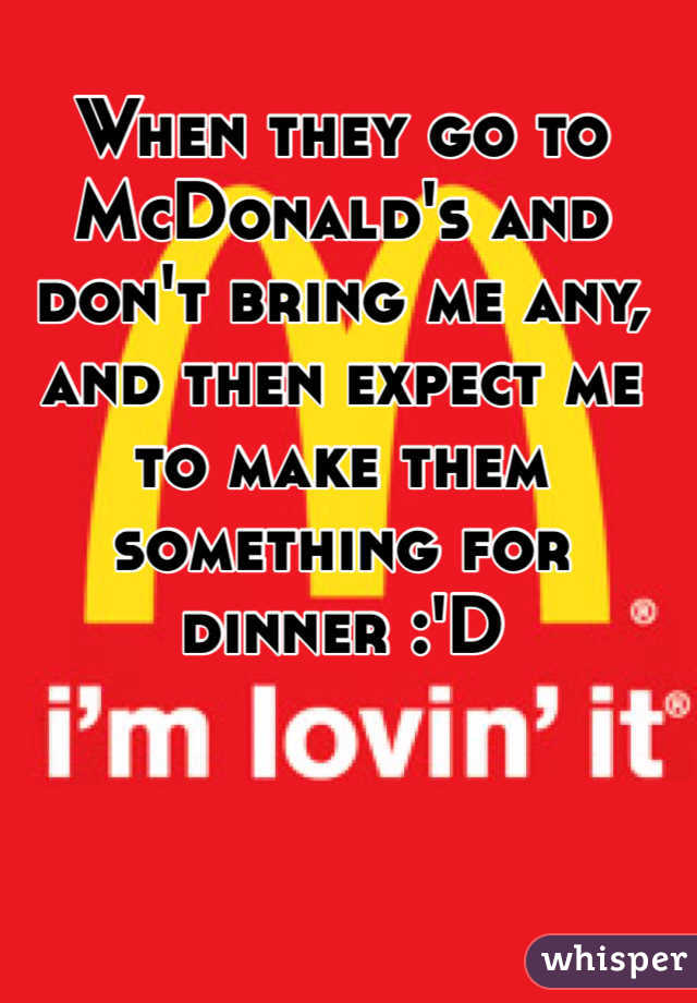 When they go to McDonald's and don't bring me any, and then expect me to make them something for dinner :'D