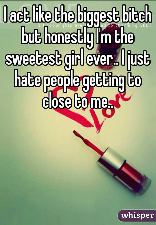 I act like the biggest bitch but honestly I'm the sweetest girl ever.. I just hate people getting to close to me..