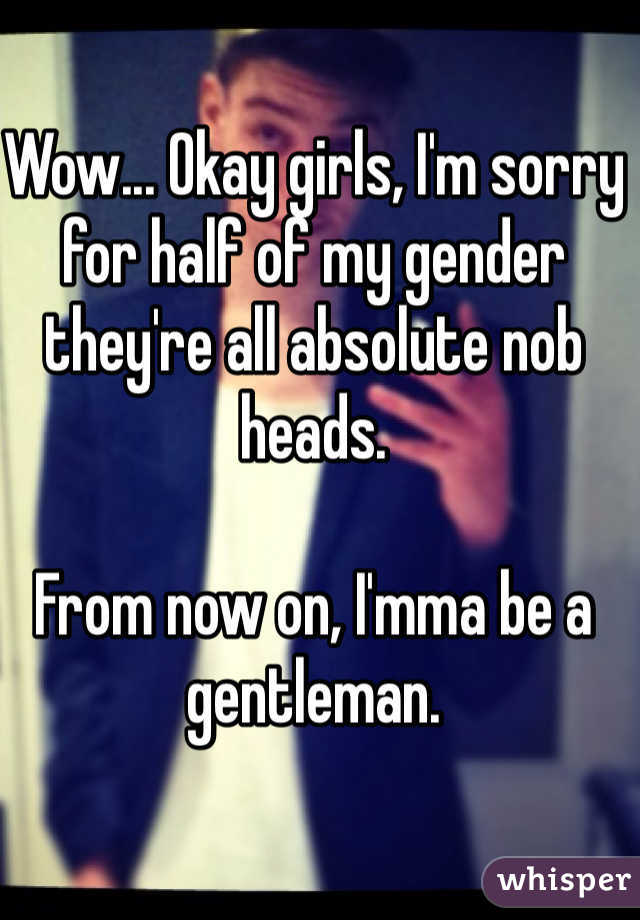 Wow... Okay girls, I'm sorry for half of my gender they're all absolute nob heads.   From now on, I'mma be a gentleman.
