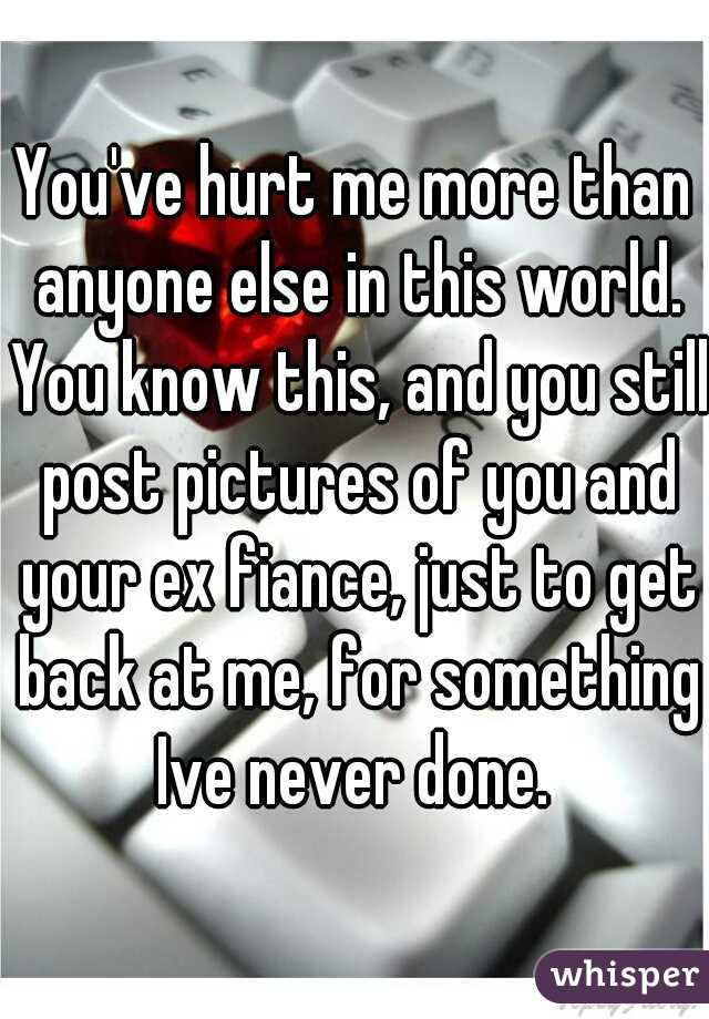 You've hurt me more than anyone else in this world. You know this, and you still post pictures of you and your ex fiance, just to get back at me, for something Ive never done.