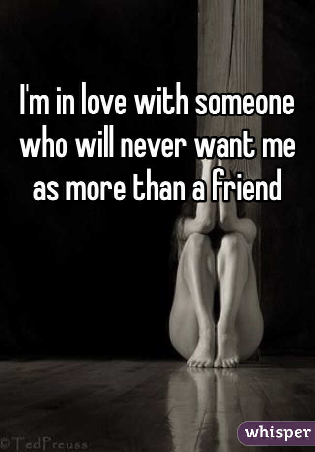 I'm in love with someone who will never want me as more than a friend