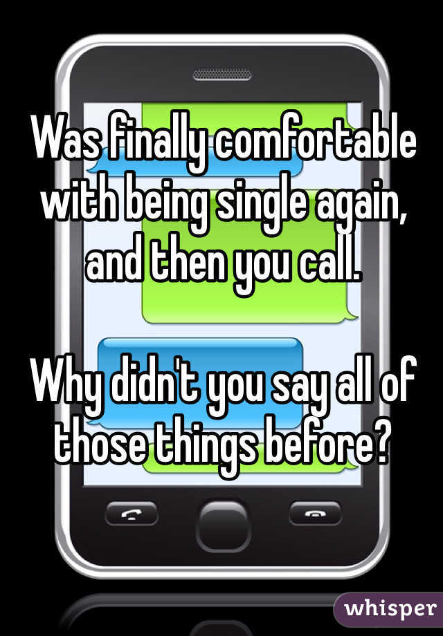 Was finally comfortable with being single again, and then you call.  Why didn't you say all of those things before?
