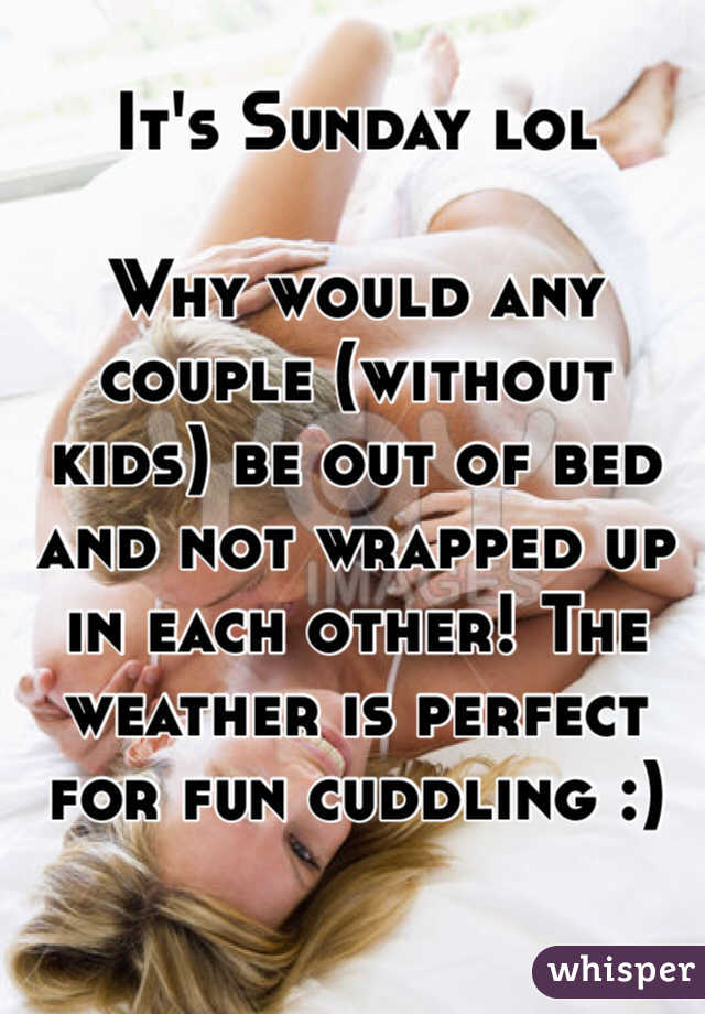 It's Sunday lol   Why would any couple (without kids) be out of bed and not wrapped up in each other! The weather is perfect for fun cuddling :)