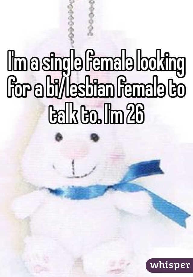 I'm a single female looking for a bi/lesbian female to talk to. I'm 26