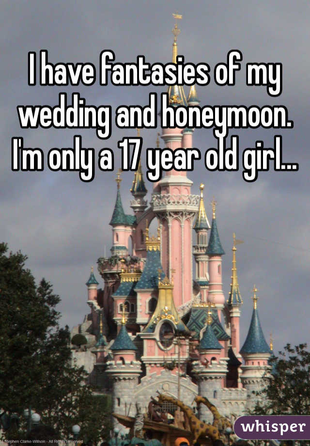 I have fantasies of my wedding and honeymoon. I'm only a 17 year old girl...