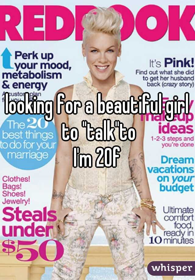 """looking for a beautiful girl to """"talk""""to  I'm 20f"""
