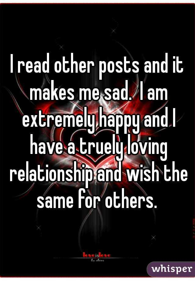 I read other posts and it makes me sad.  I am extremely happy and I have a truely loving relationship and wish the same for others.