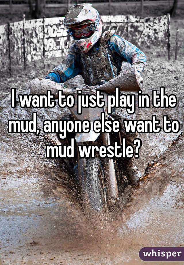 I want to just play in the mud, anyone else want to mud wrestle?