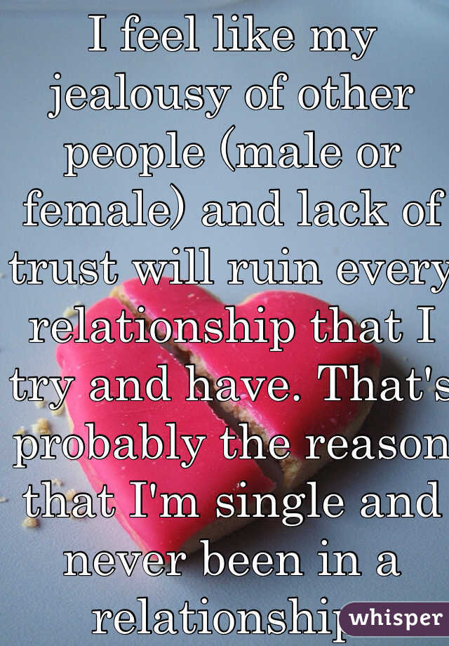 I feel like my jealousy of other people (male or female) and lack of trust will ruin every relationship that I try and have. That's probably the reason that I'm single and never been in a relationship.
