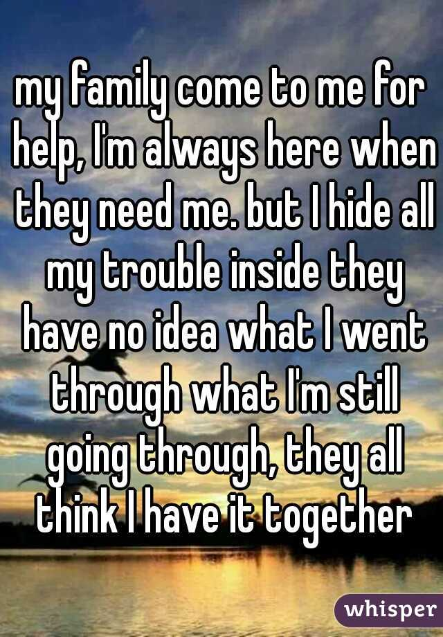 my family come to me for help, I'm always here when they need me. but I hide all my trouble inside they have no idea what I went through what I'm still going through, they all think I have it together