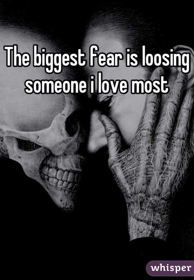 The biggest fear is loosing someone i love most