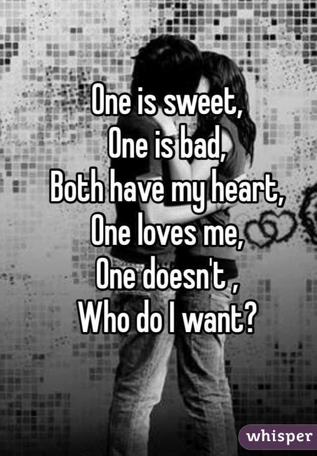 One is sweet, One is bad, Both have my heart, One loves me, One doesn't ,  Who do I want?