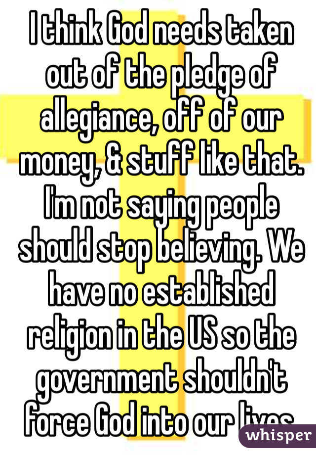 I think God needs taken out of the pledge of allegiance, off of our money, & stuff like that. I'm not saying people should stop believing. We have no established religion in the US so the government shouldn't force God into our lives.