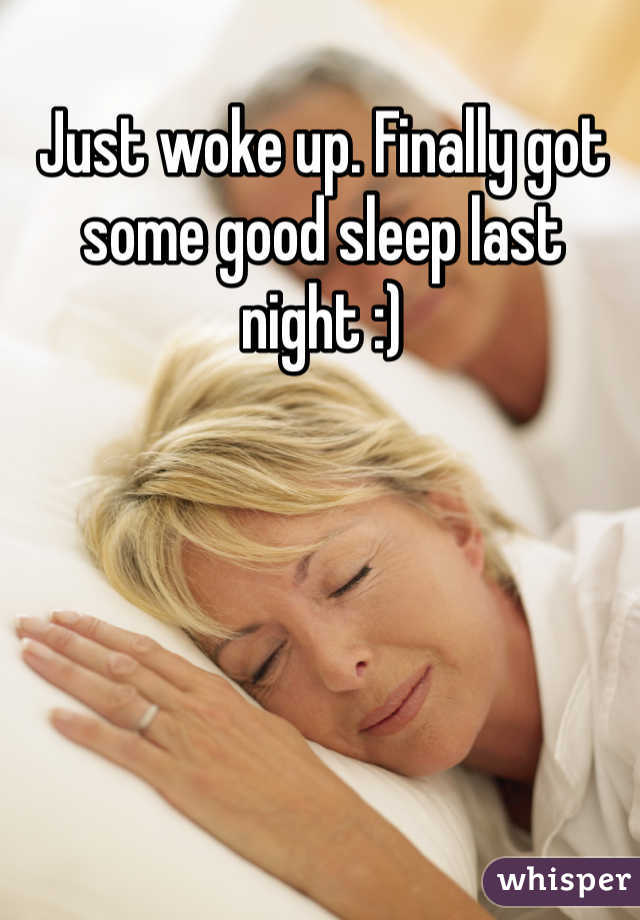 Just woke up. Finally got some good sleep last night :)
