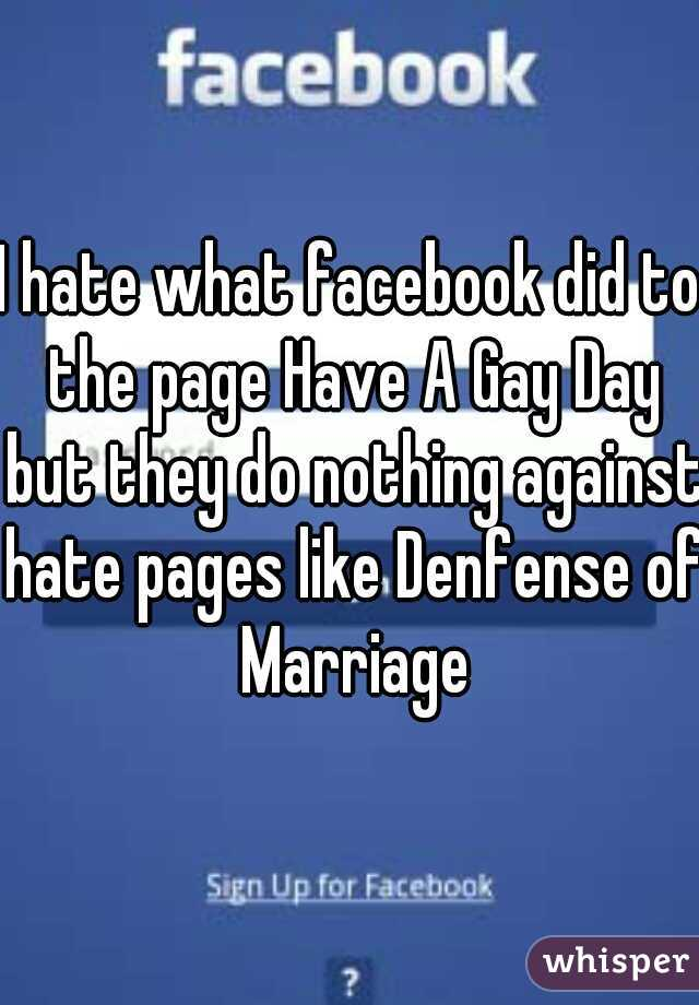 I hate what facebook did to the page Have A Gay Day but they do nothing against hate pages like Denfense of Marriage