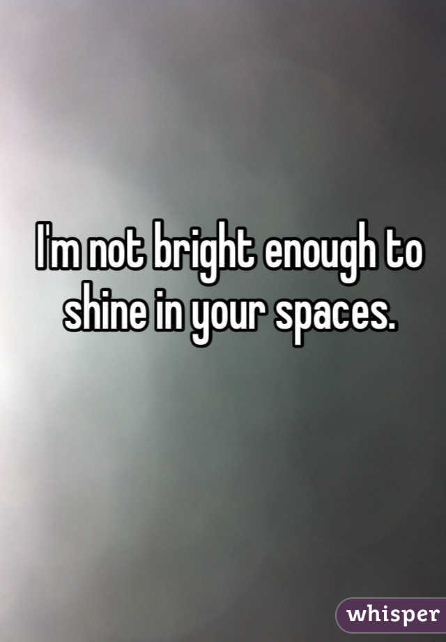 I'm not bright enough to shine in your spaces.