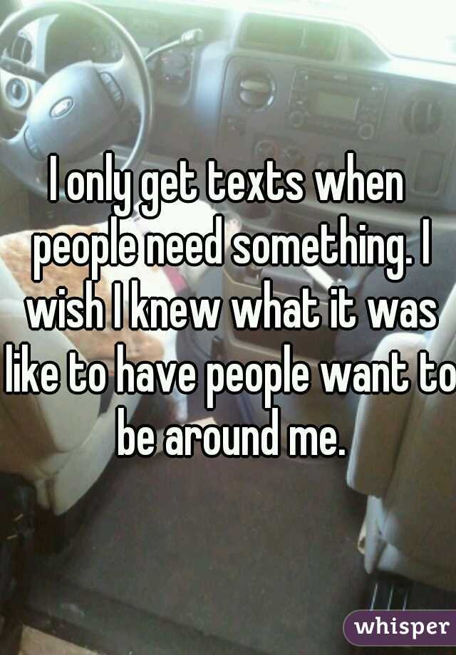 I only get texts when people need something. I wish I knew what it was like to have people want to be around me.