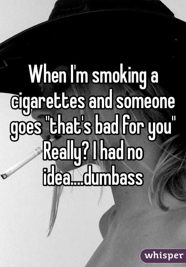 """When I'm smoking a cigarettes and someone goes """"that's bad for you"""" Really? I had no idea....dumbass"""