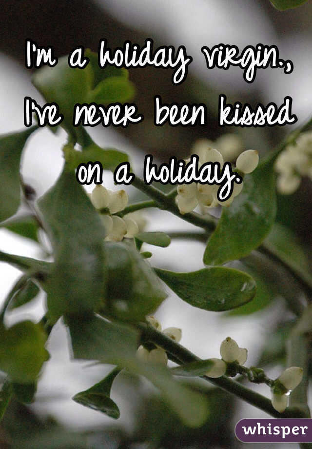 I'm a holiday virgin., I've never been kissed on a holiday.