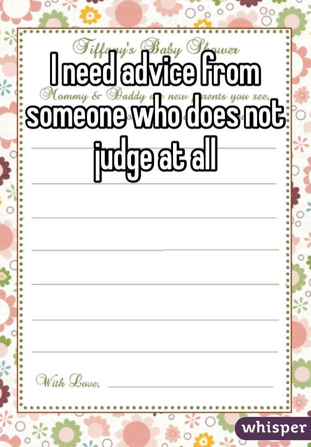 I need advice from someone who does not judge at all