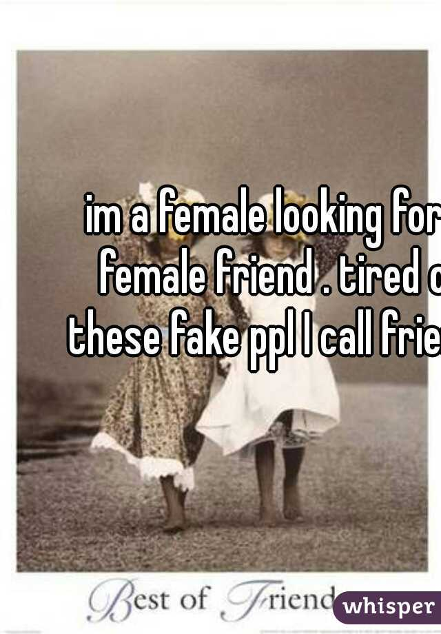 im a female looking for a female friend . tired of these fake ppl I call friends