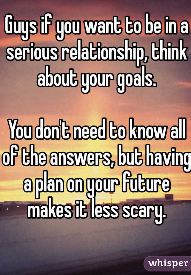 Guys if you want to be in a serious relationship, think about your goals.   You don't need to know all of the answers, but having a plan on your future makes it less scary.