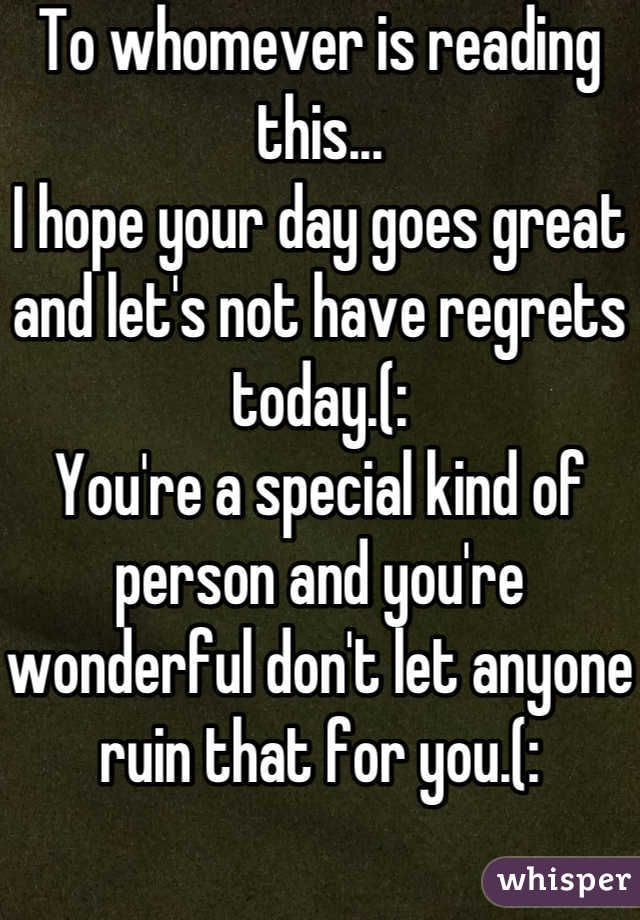 To whomever is reading this... I hope your day goes great and let's not have regrets today.(: You're a special kind of person and you're wonderful don't let anyone ruin that for you.(: