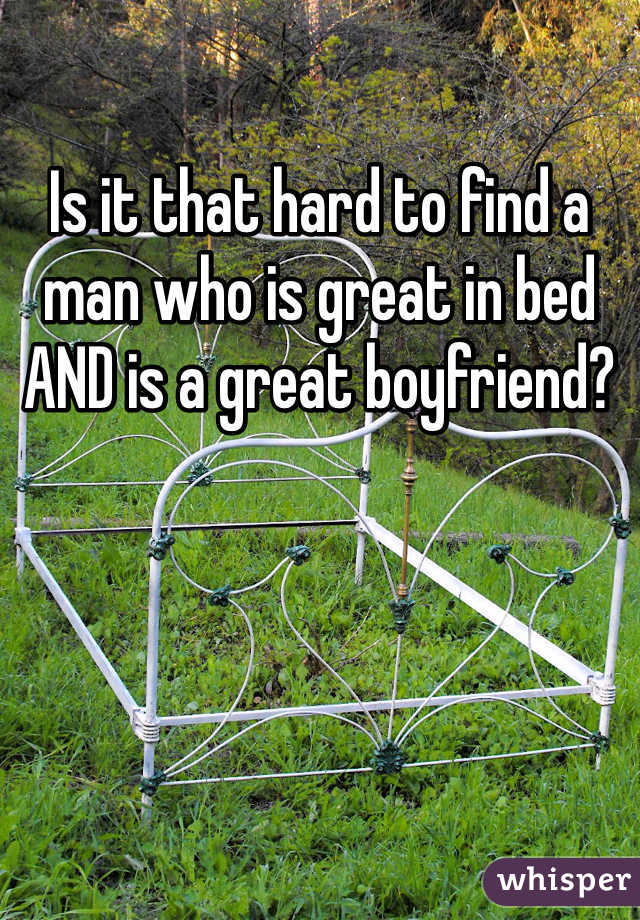 Is it that hard to find a man who is great in bed AND is a great boyfriend?