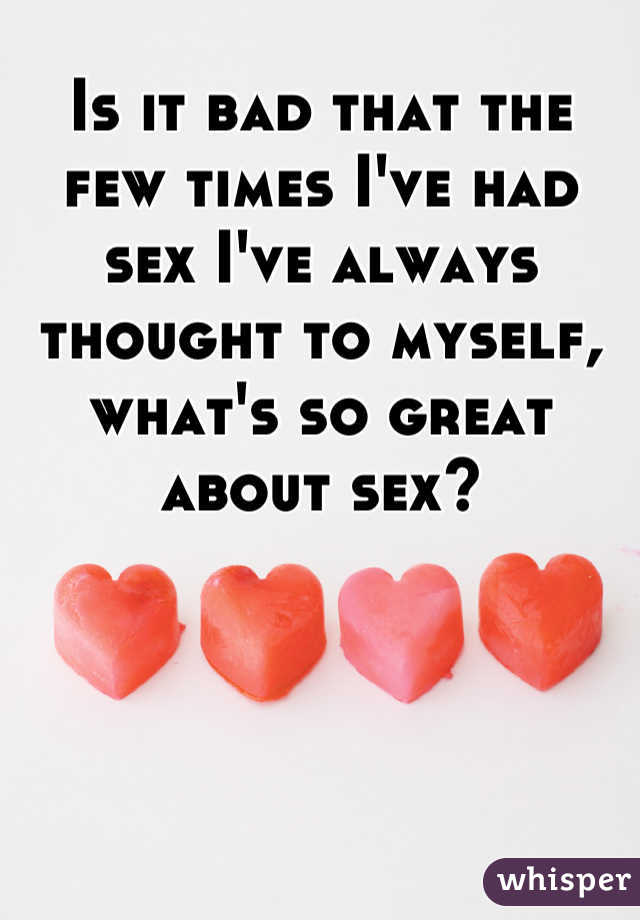 Is it bad that the few times I've had sex I've always thought to myself, what's so great about sex?