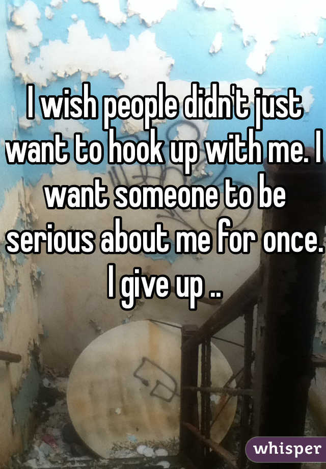 I wish people didn't just want to hook up with me. I want someone to be serious about me for once. I give up ..