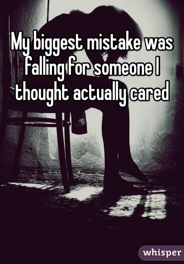 My biggest mistake was falling for someone I thought actually cared
