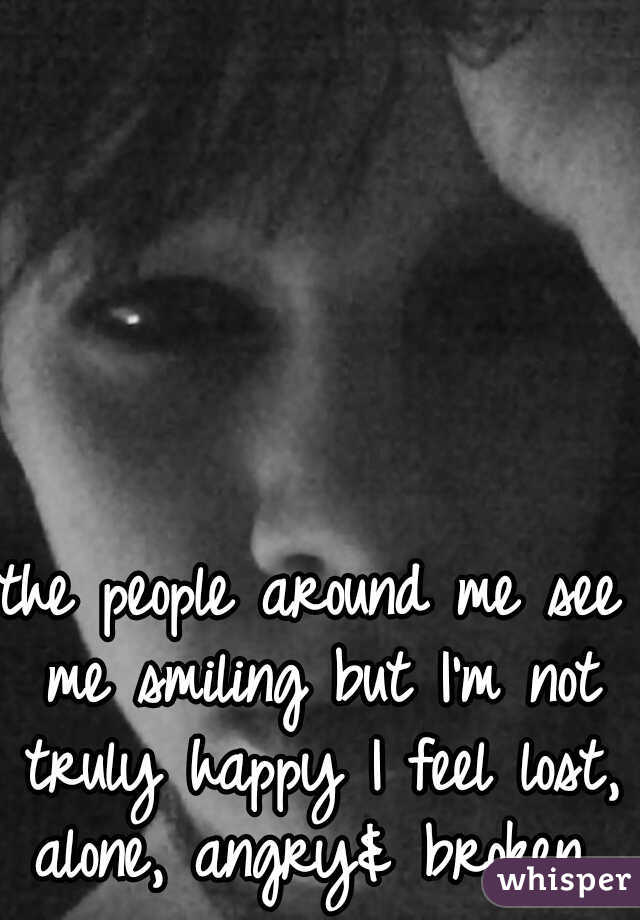 the people around me see me smiling but I'm not truly happy I feel lost, alone, angry& broken
