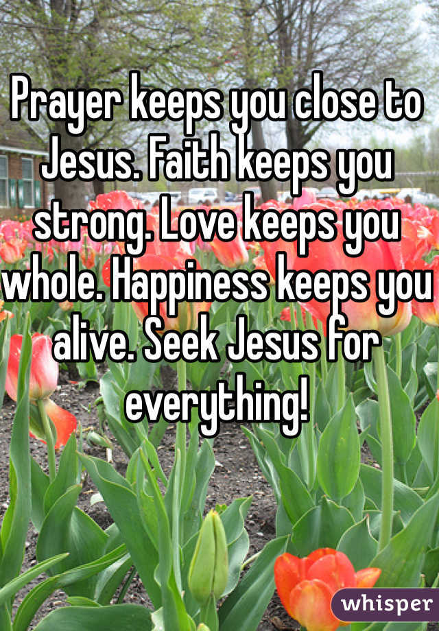 Prayer keeps you close to Jesus. Faith keeps you strong. Love keeps you whole. Happiness keeps you alive. Seek Jesus for everything!