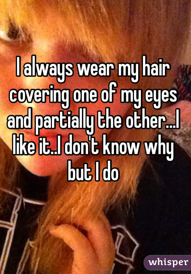 I always wear my hair covering one of my eyes and partially the other...I like it..I don't know why but I do