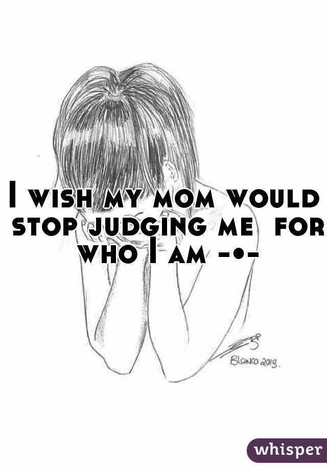 I wish my mom would stop judging me  for who I am -•-