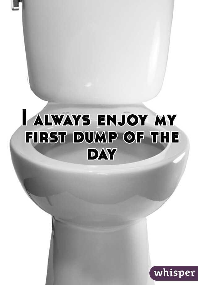 I always enjoy my first dump of the day