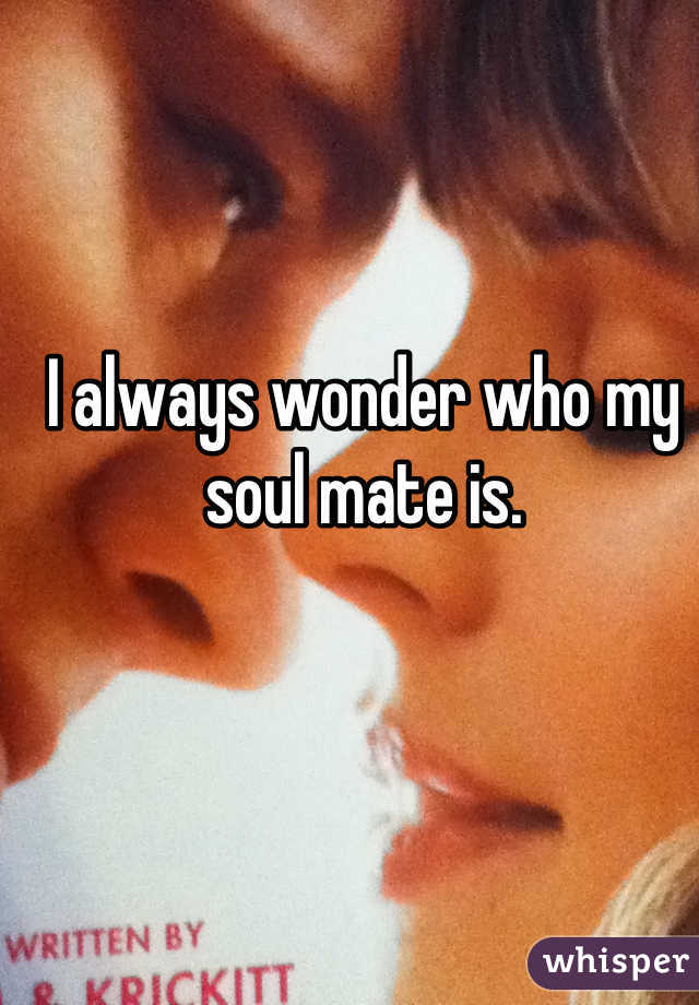 I always wonder who my soul mate is.