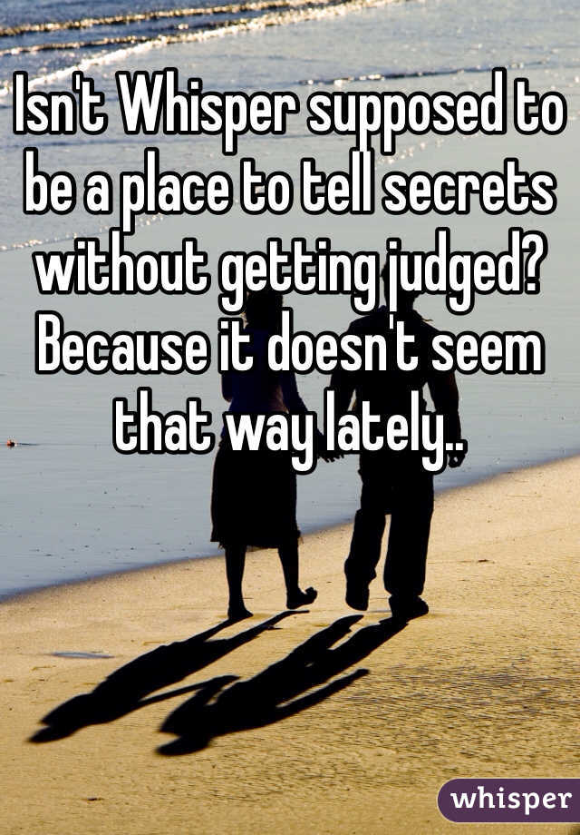 Isn't Whisper supposed to be a place to tell secrets without getting judged? Because it doesn't seem that way lately..