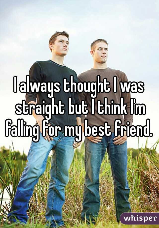 I always thought I was straight but I think I'm falling for my best friend.