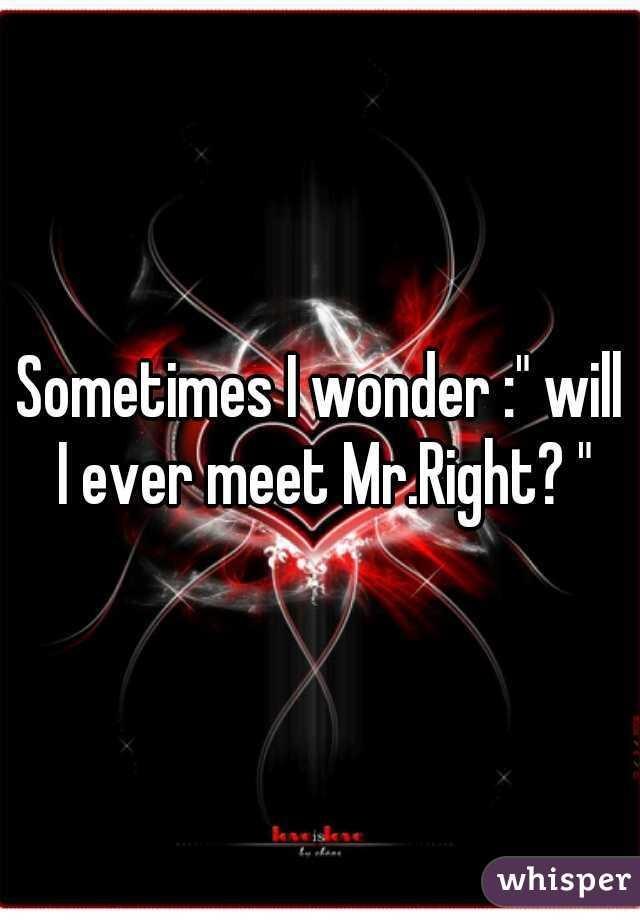 "Sometimes I wonder :"" will I ever meet Mr.Right? """